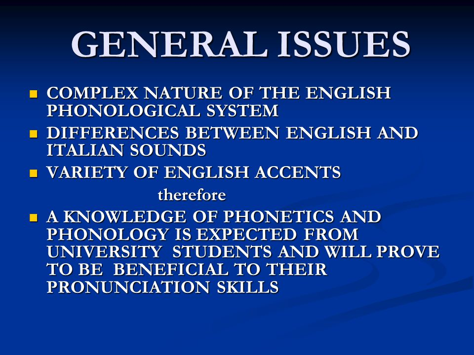 GENERAL ISSUES GENERAL ISSUES COMPLEX NATURE OF THE ENGLISH PHONOLOGICAL SYSTEM COMPLEX NATURE OF THE ENGLISH PHONOLOGICAL SYSTEM DIFFERENCES BETWEEN ENGLISH AND ITALIAN SOUNDS DIFFERENCES BETWEEN ENGLISH AND ITALIAN SOUNDS VARIETY OF ENGLISH ACCENTS VARIETY OF ENGLISH ACCENTS therefore therefore A KNOWLEDGE OF PHONETICS AND PHONOLOGY IS EXPECTED FROM UNIVERSITY STUDENTS AND WILL PROVE TO BE BENEFICIAL TO THEIR PRONUNCIATION SKILLS A KNOWLEDGE OF PHONETICS AND PHONOLOGY IS EXPECTED FROM UNIVERSITY STUDENTS AND WILL PROVE TO BE BENEFICIAL TO THEIR PRONUNCIATION SKILLS