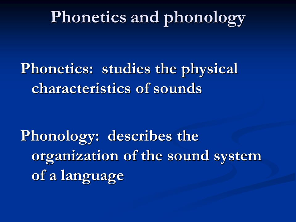 Phonetics and phonology Phonetics: studies the physical characteristics of sounds Phonology: describes the organization of the sound system of a language