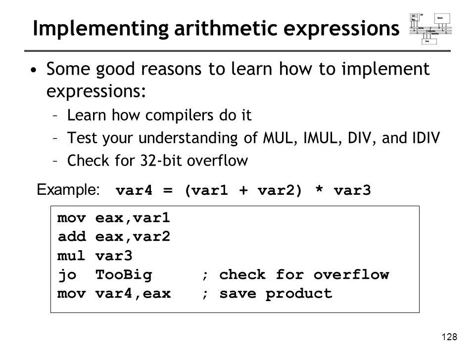 129 Implementing arithmetic expressions Example: eax = (-var1 * var2) + var3 mov eax,var1 neg eax mul var2 jo TooBig; check for overflow add eax,var3 Example: var4 = (var1 * 5) / (var2 – 3) mov eax,var1 ; left side mov ebx,5 mul ebx ; EDX:EAX = product mov ebx,var2 ; right side sub ebx,3 div ebx ; final division mov var4,eax