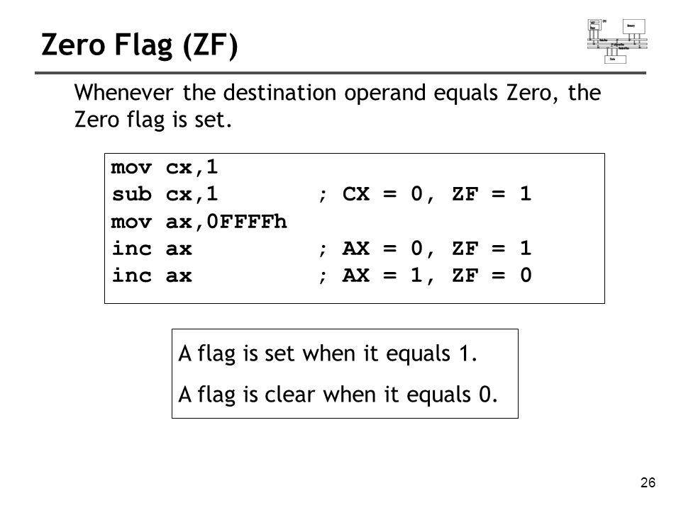 27 Sign Flag (SF) mov cx,0 sub cx,1 ; CX = -1, SF = 1 add cx,2 ; CX = 1, SF = 0 The Sign flag is set when the destination operand is negative.