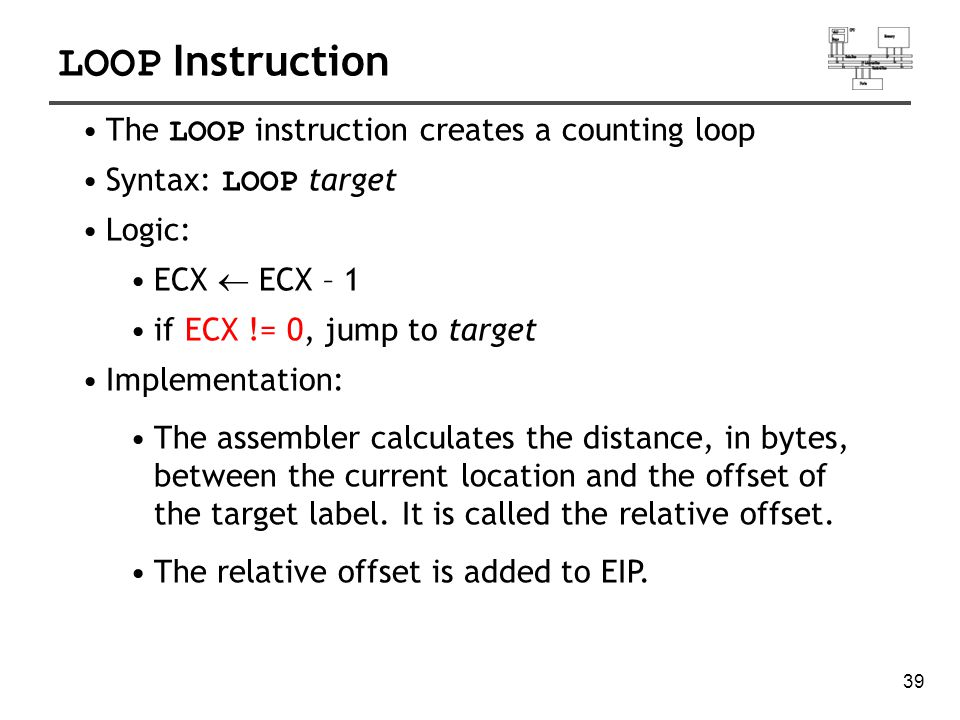 40 LOOP Example The following loop calculates the sum of the integers 5 + 4 + 3 +2 + 1: When LOOP is assembled, the current location = 0000000E.