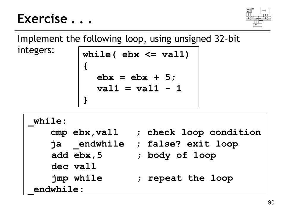 91 Example: IF statement nested in a loop while(eax < ebx) { eax++; if (ebx==ecx) X=2; else X=3; } _while: cmp eax, ebx jae _endwhile inc eax cmp ebx, ecx jne _else mov X, 2 jmp _while _else: mov X, 3 jmp _while _endwhile: