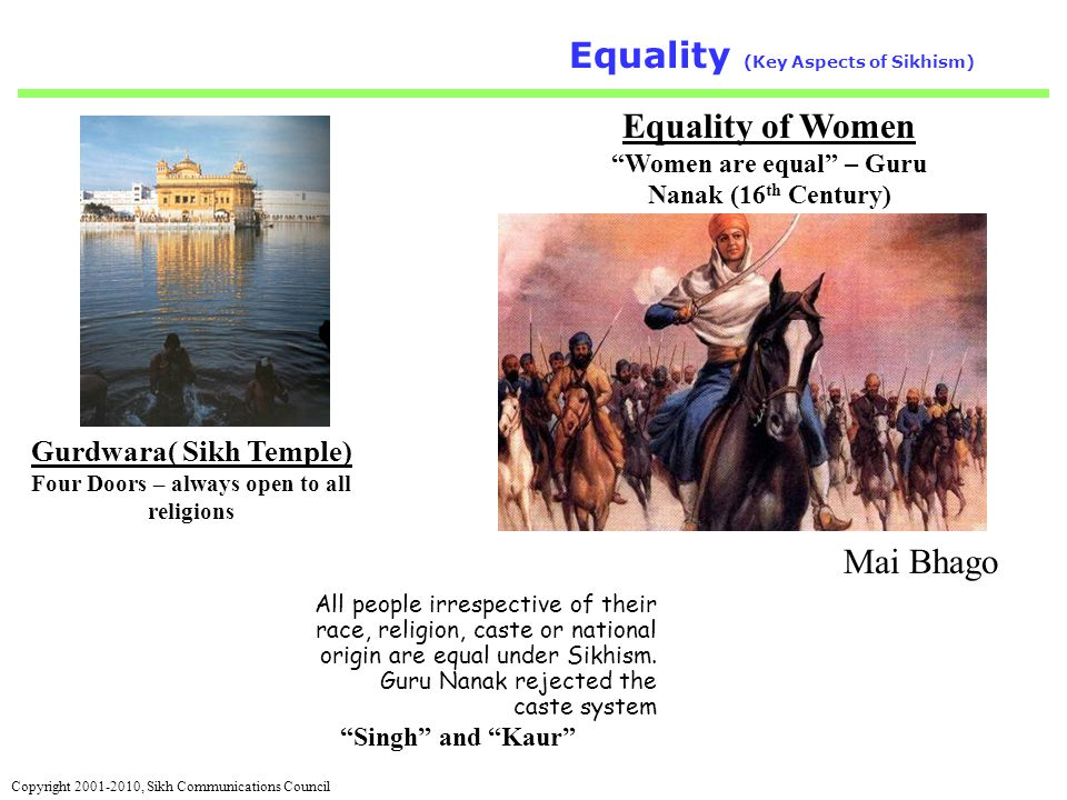 Copyright 2001-2010, Sikh Communications Council 7 Equality (Key Aspects of Sikhism) Equality of Women Women are equal – Guru Nanak (16 th Century) Gurdwara( Sikh Temple) Four Doors – always open to all religions All people irrespective of their race, religion, caste or national origin are equal under Sikhism.