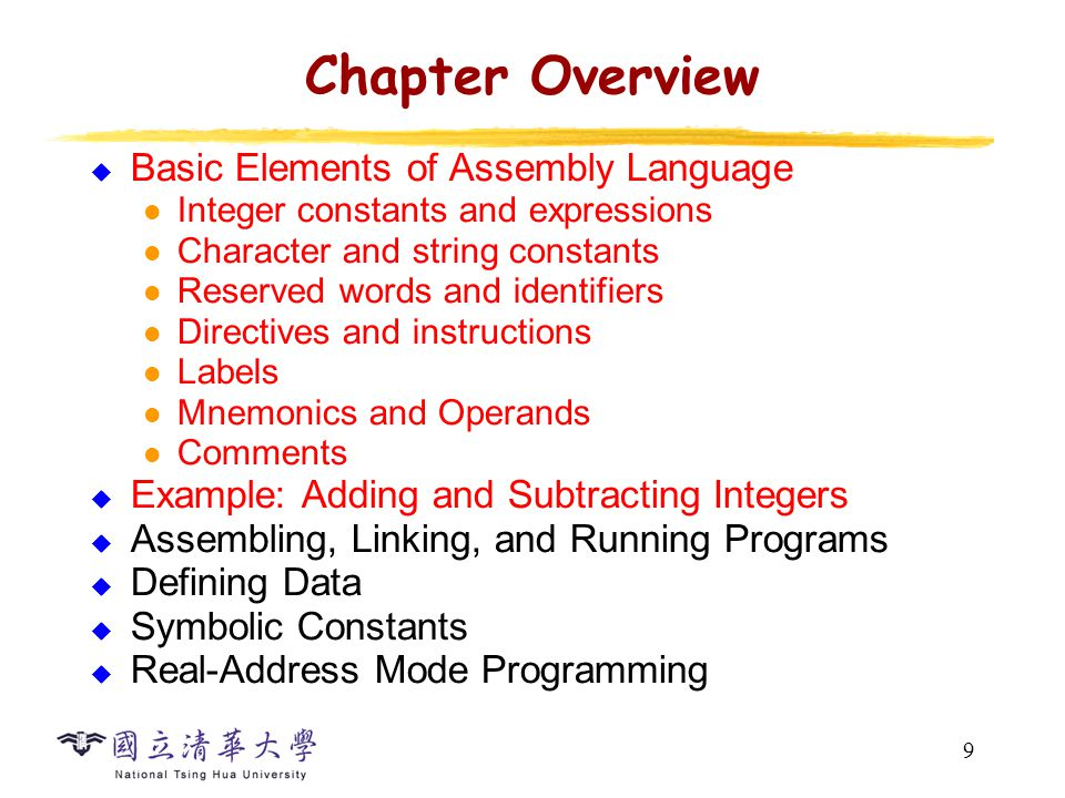 9 Chapter Overview  Basic Elements of Assembly Language Integer constants and expressions Character and string constants Reserved words and identifie