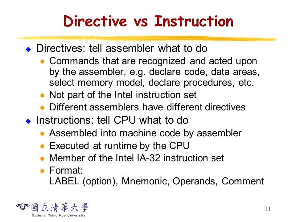 11 Directive vs Instruction  Directives: tell assembler what to do Commands that are recognized and acted upon by the assembler, e.g. declare code, d