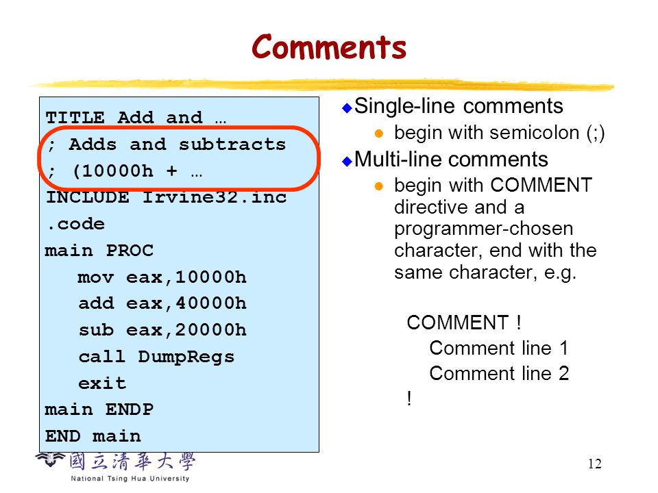 12 Comments  Single-line comments begin with semicolon (;)  Multi-line comments begin with COMMENT directive and a programmer-chosen character, end