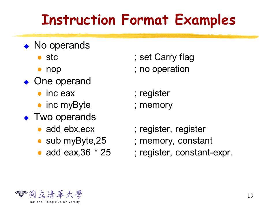 19 Instruction Format Examples  No operands stc; set Carry flag nop; no operation  One operand inc eax; register inc myByte; memory  Two operands add ebx,ecx; register, register sub myByte,25; memory, constant add eax,36 * 25; register, constant-expr.