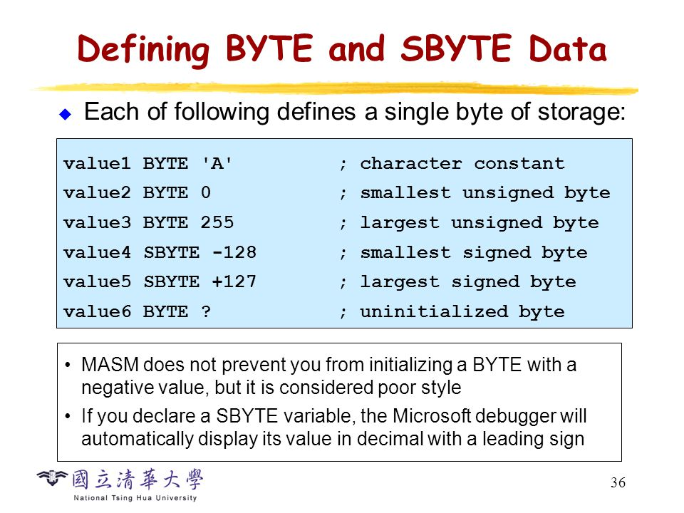 36 Defining BYTE and SBYTE Data  Each of following defines a single byte of storage: value1 BYTE 'A'; character constant value2 BYTE 0; smallest unsi
