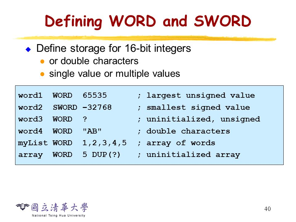 40 Defining WORD and SWORD  Define storage for 16-bit integers or double characters single value or multiple values word1 WORD 65535 ; largest unsign
