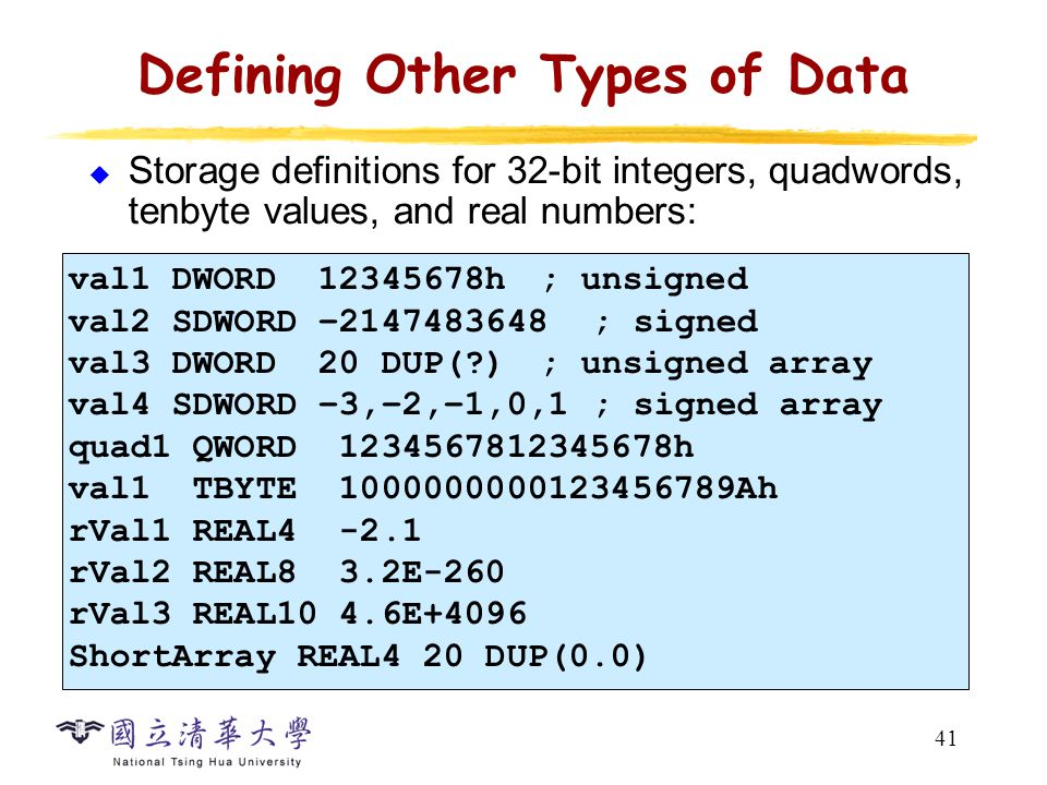 41 Defining Other Types of Data  Storage definitions for 32-bit integers, quadwords, tenbyte values, and real numbers: val1 DWORD 12345678h ; unsigne
