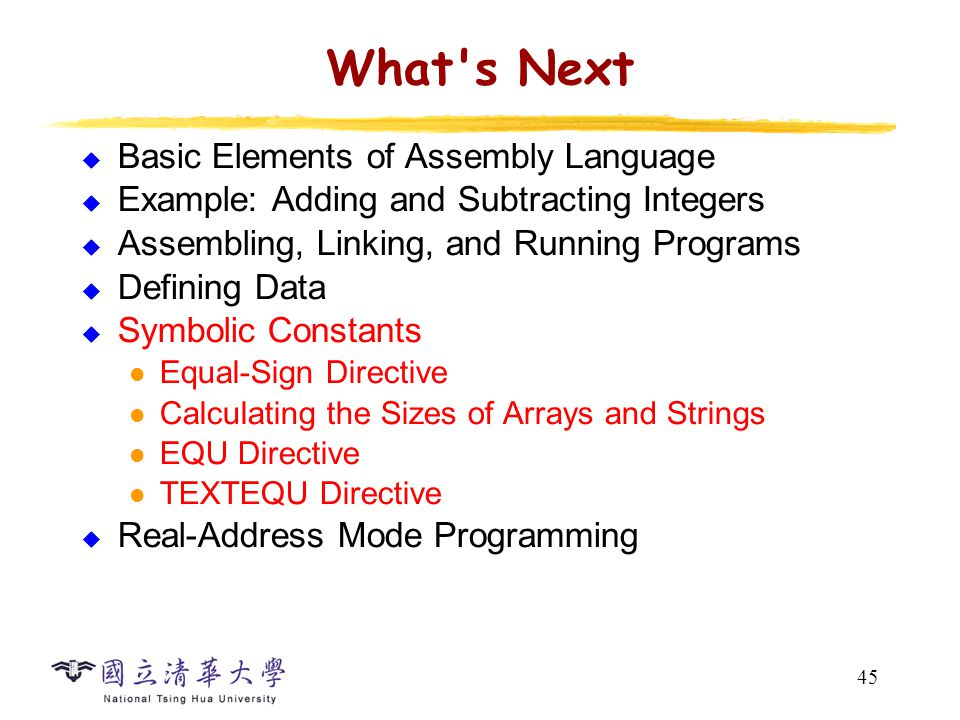 45 What's Next  Basic Elements of Assembly Language  Example: Adding and Subtracting Integers  Assembling, Linking, and Running Programs  Defining