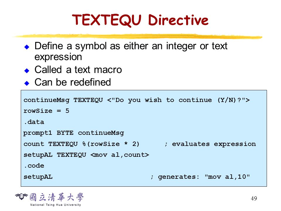 49 TEXTEQU Directive  Define a symbol as either an integer or text expression  Called a text macro  Can be redefined continueMsg TEXTEQU rowSize =