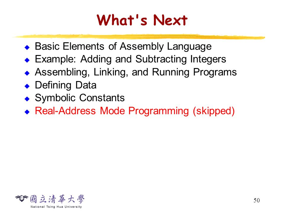 50 What's Next  Basic Elements of Assembly Language  Example: Adding and Subtracting Integers  Assembling, Linking, and Running Programs  Defining