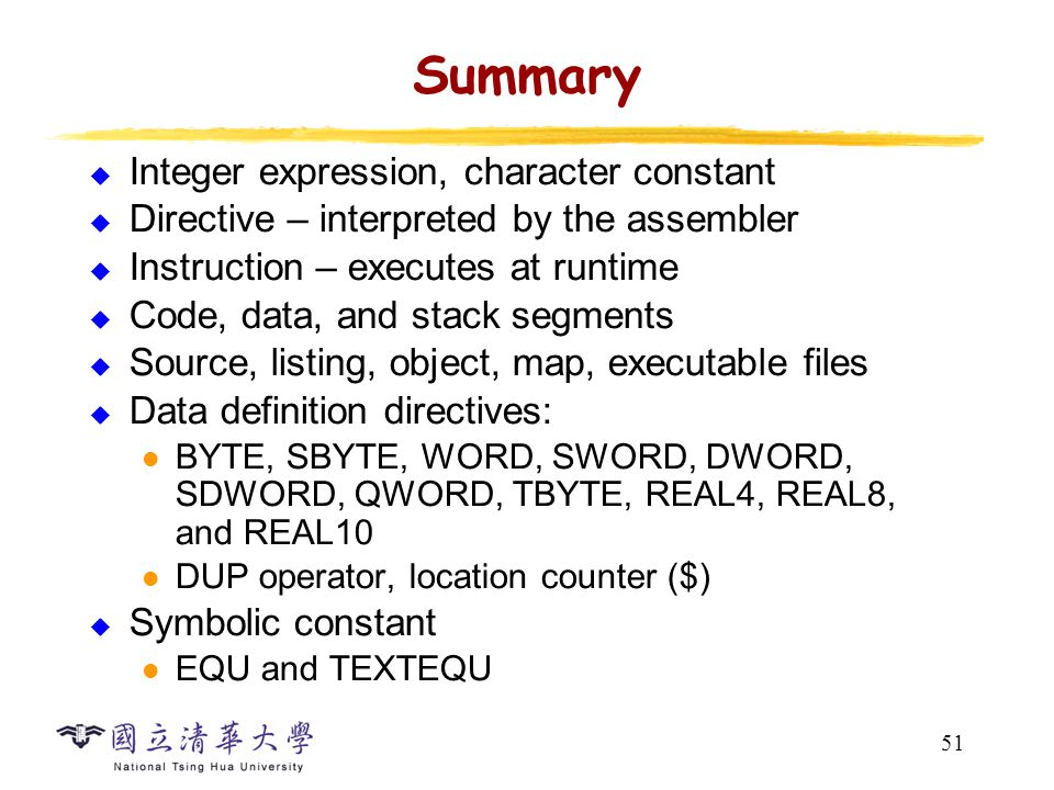 51 Summary  Integer expression, character constant  Directive – interpreted by the assembler  Instruction – executes at runtime  Code, data, and s