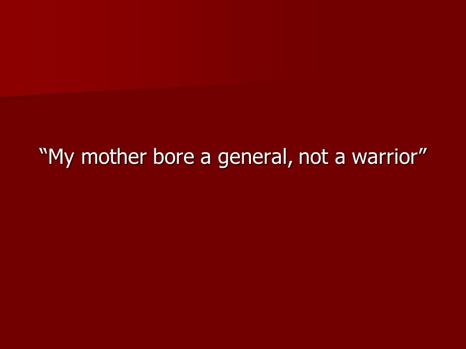 """""""My mother bore a general, not a warrior"""""""