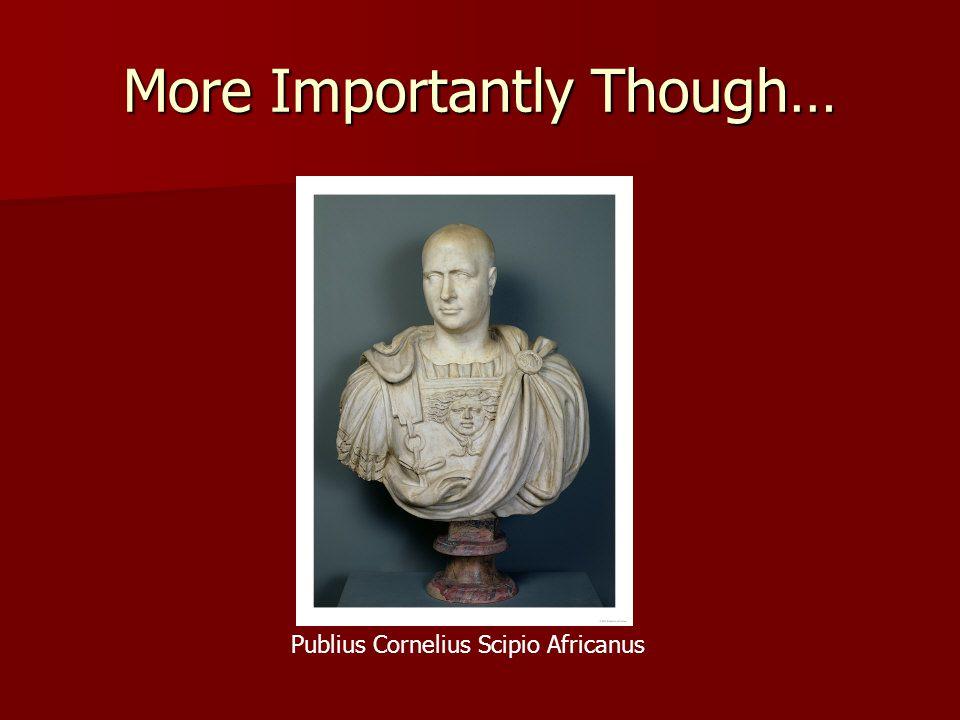 More Importantly Though… Publius Cornelius Scipio Africanus