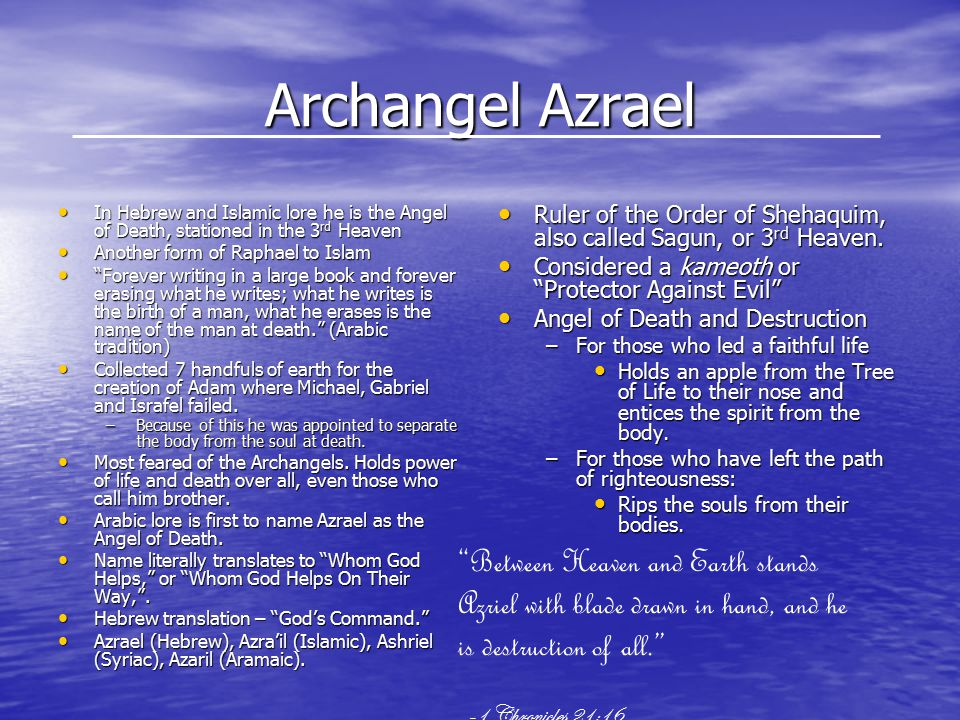 Archangel Azrael In Hebrew and Islamic lore he is the Angel of Death, stationed in the 3 rd Heaven In Hebrew and Islamic lore he is the Angel of Death, stationed in the 3 rd Heaven Another form of Raphael to Islam Another form of Raphael to Islam Forever writing in a large book and forever erasing what he writes; what he writes is the birth of a man, what he erases is the name of the man at death. (Arabic tradition) Forever writing in a large book and forever erasing what he writes; what he writes is the birth of a man, what he erases is the name of the man at death. (Arabic tradition) Collected 7 handfuls of earth for the creation of Adam where Michael, Gabriel and Israfel failed.