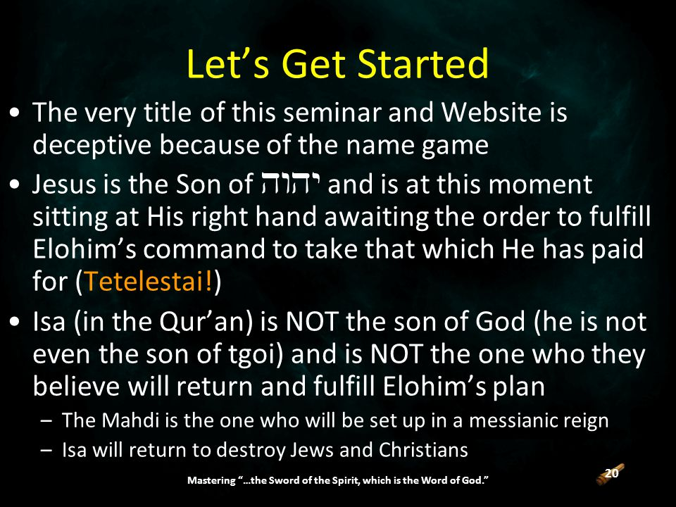 20 Mastering …the Sword of the Spirit, which is the Word of God. Let's Get Started The very title of this seminar and Website is deceptive because of the name game Jesus is the Son of  and is at this moment sitting at His right hand awaiting the order to fulfill Elohim's command to take that which He has paid for (Tetelestai!) Isa (in the Qur'an) is NOT the son of God (he is not even the son of tgoi) and is NOT the one who they believe will return and fulfill Elohim's plan –The Mahdi is the one who will be set up in a messianic reign –Isa will return to destroy Jews and Christians