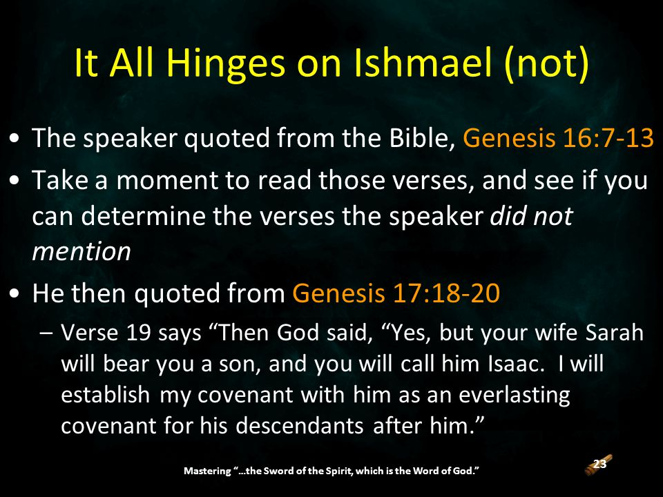 23 Mastering …the Sword of the Spirit, which is the Word of God. It All Hinges on Ishmael (not) The speaker quoted from the Bible, Genesis 16:7-13 Take a moment to read those verses, and see if you can determine the verses the speaker did not mention He then quoted from Genesis 17:18-20 –Verse 19 says Then God said, Yes, but your wife Sarah will bear you a son, and you will call him Isaac.