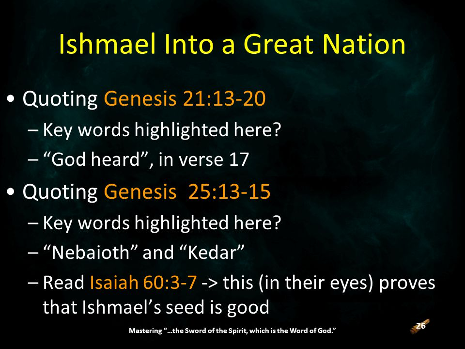 26 Mastering …the Sword of the Spirit, which is the Word of God. Ishmael Into a Great Nation Quoting Genesis 21:13-20 –Key words highlighted here.