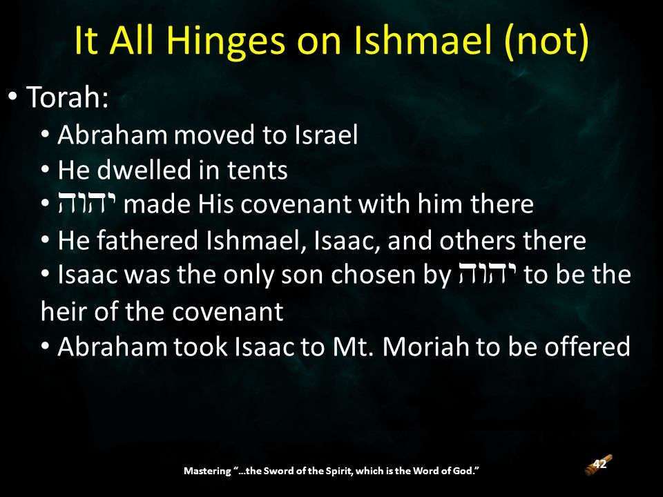 42 Mastering …the Sword of the Spirit, which is the Word of God. Torah: Abraham moved to Israel He dwelled in tents  made His covenant with him there He fathered Ishmael, Isaac, and others there Isaac was the only son chosen by  to be the heir of the covenant Abraham took Isaac to Mt.