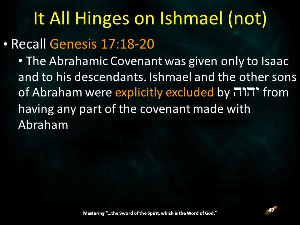 47 Mastering …the Sword of the Spirit, which is the Word of God. It All Hinges on Ishmael (not) Recall Genesis 17:18-20 The Abrahamic Covenant was given only to Isaac and to his descendants.