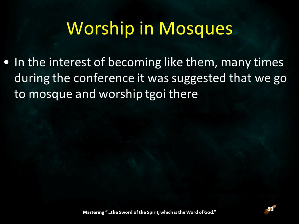 53 Mastering …the Sword of the Spirit, which is the Word of God. Worship in Mosques In the interest of becoming like them, many times during the conference it was suggested that we go to mosque and worship tgoi there