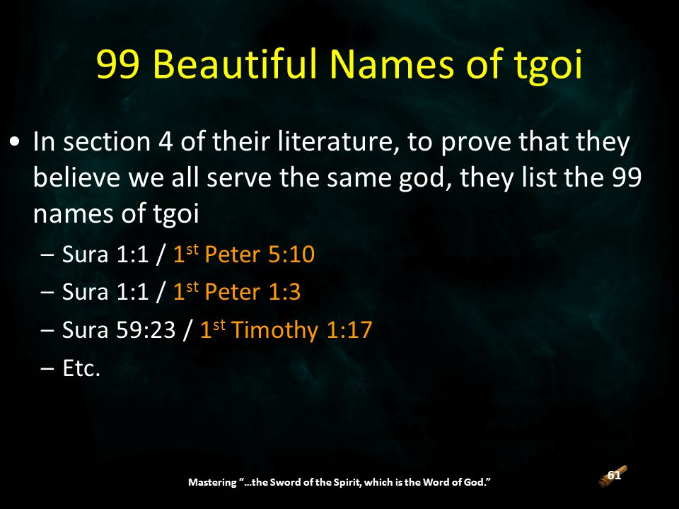 61 Mastering …the Sword of the Spirit, which is the Word of God. 99 Beautiful Names of tgoi In section 4 of their literature, to prove that they believe we all serve the same god, they list the 99 names of tgoi –Sura 1:1 / 1 st Peter 5:10 –Sura 1:1 / 1 st Peter 1:3 –Sura 59:23 / 1 st Timothy 1:17 –Etc.