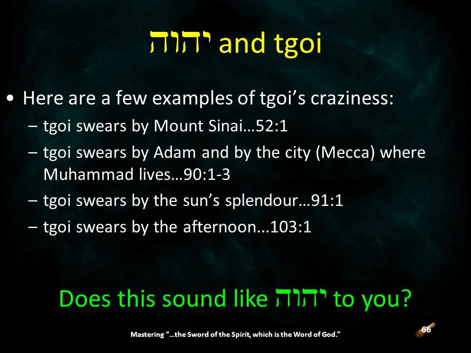 66 Mastering …the Sword of the Spirit, which is the Word of God. Here are a few examples of tgoi's craziness: –tgoi swears by Mount Sinai…52:1 –tgoi swears by Adam and by the city (Mecca) where Muhammad lives…90:1-3 –tgoi swears by the sun's splendour…91:1 –tgoi swears by the afternoon...103:1  and tgoi Does this sound like  to you
