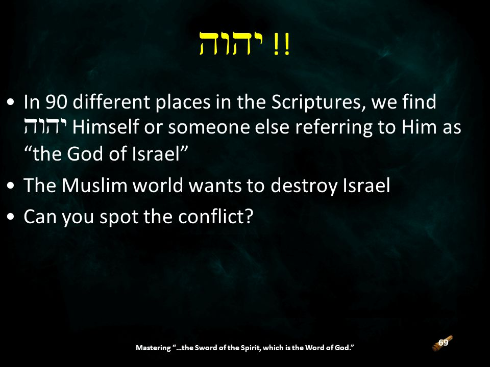 69 Mastering …the Sword of the Spirit, which is the Word of God. In 90 different places in the Scriptures, we find  Himself or someone else referring to Him as the God of Israel The Muslim world wants to destroy Israel Can you spot the conflict.