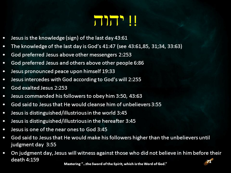71 Mastering …the Sword of the Spirit, which is the Word of God. Jesus is the knowledge (sign) of the last day 43:61 The knowledge of the last day is God's 41:47 (see 43:61,85, 31;34, 33:63) God preferred Jesus above other messengers 2:253 God preferred Jesus and others above other people 6:86 Jesus pronounced peace upon himself 19:33 Jesus intercedes with God according to God's will 2:255 God exalted Jesus 2:253 Jesus commanded his followers to obey him 3:50, 43:63 God said to Jesus that He would cleanse him of unbelievers 3:55 Jesus is distinguished/illustrious in the world 3:45 Jesus is distinguished/illustrious in the hereafter 3:45 Jesus is one of the near ones to God 3:45 God said to Jesus that He would make his followers higher than the unbelievers until judgment day 3:55 On judgment day, Jesus will witness against those who did not believe in him before their death 4:159  !!