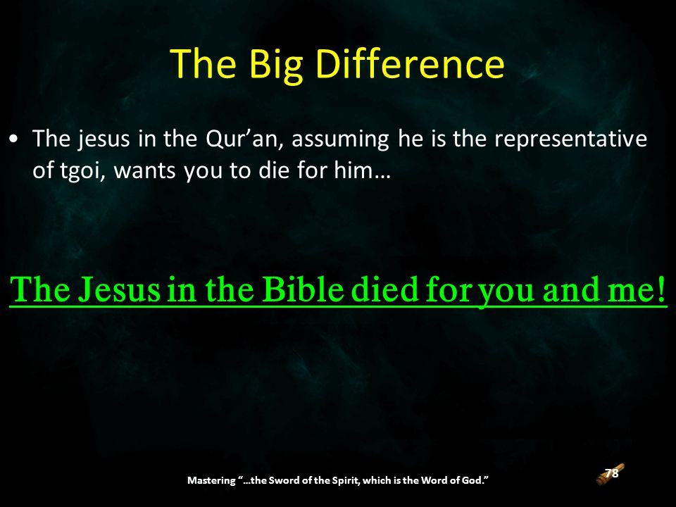 78 Mastering …the Sword of the Spirit, which is the Word of God. The jesus in the Qur'an, assuming he is the representative of tgoi, wants you to die for him… The Jesus in the Bible died for you and me.