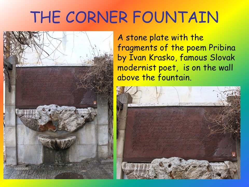 THE CORNER FOUNTAIN A stone plate with the fragments of the poem Pribina by Ivan Krasko, famous Slovak modernist poet, is on the wall above the fountain.