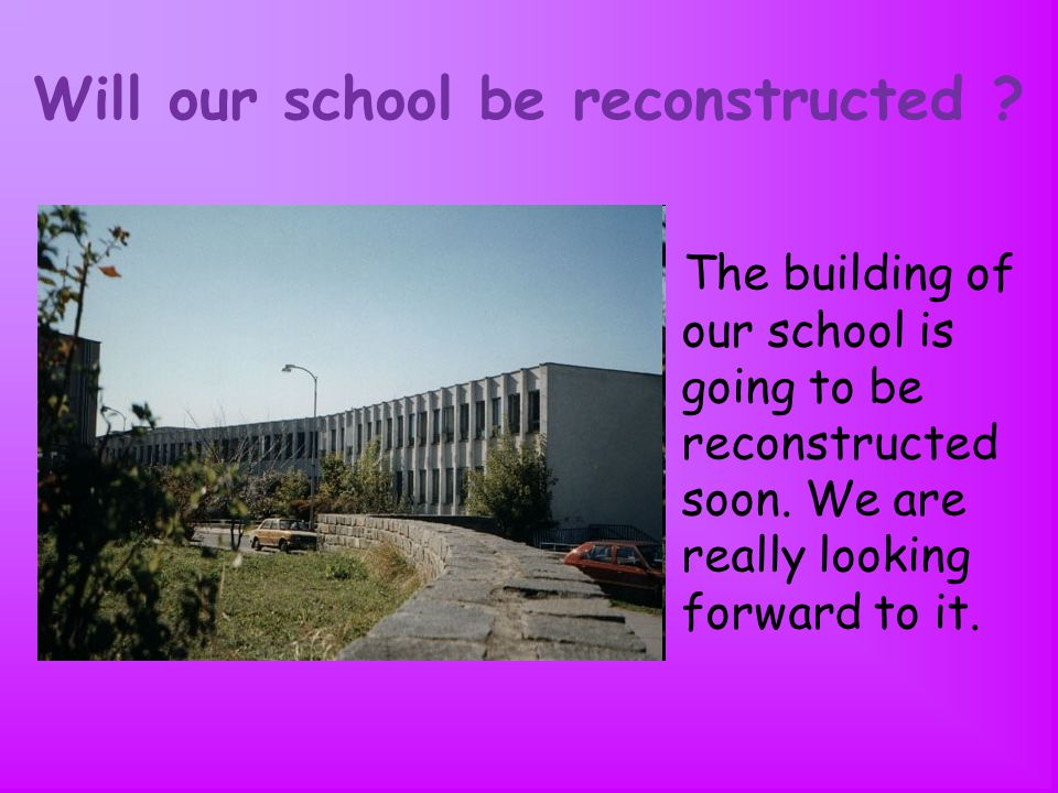 Will our school be reconstructed . The building of our school is going to be reconstructed soon.