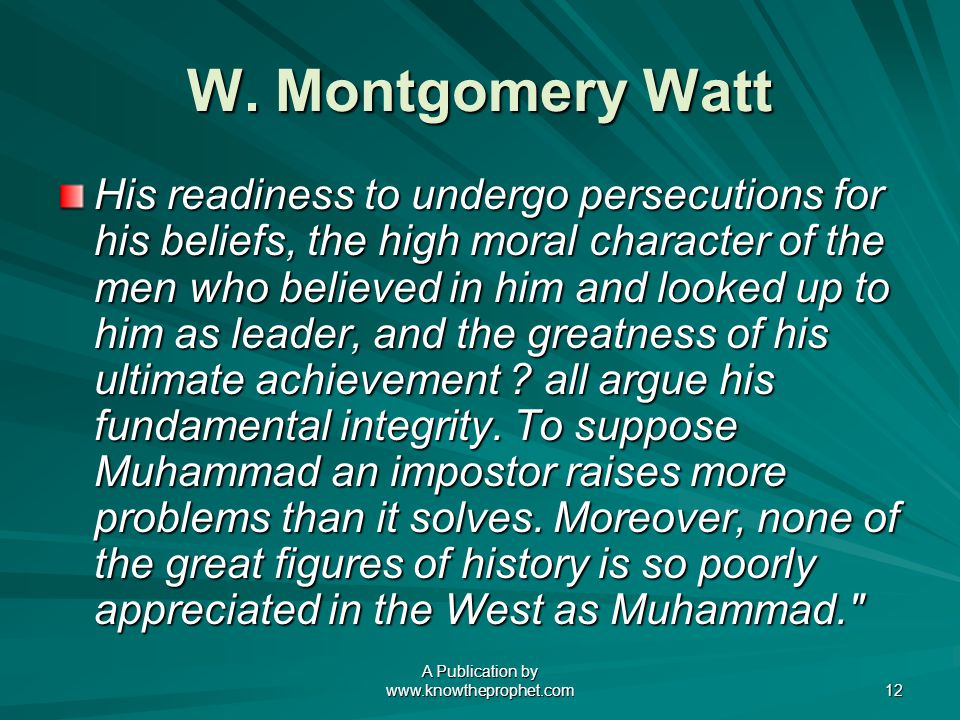A Publication by www.knowtheprophet.com 12 W. Montgomery Watt His readiness to undergo persecutions for his beliefs, the high moral character of the m