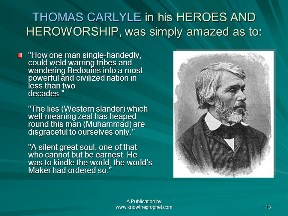 A Publication by www.knowtheprophet.com 13 THOMAS CARLYLE in his HEROES AND HEROWORSHIP, was simply amazed as to: How one man single-handedly, could weld warring tribes and wandering Bedouins into a most powerful and civilized nation in less than two decades. The lies (Western slander) which well-meaning zeal has heaped round this man (Muhammad) are disgraceful to ourselves only. A silent great soul, one of that who cannot but be earnest.