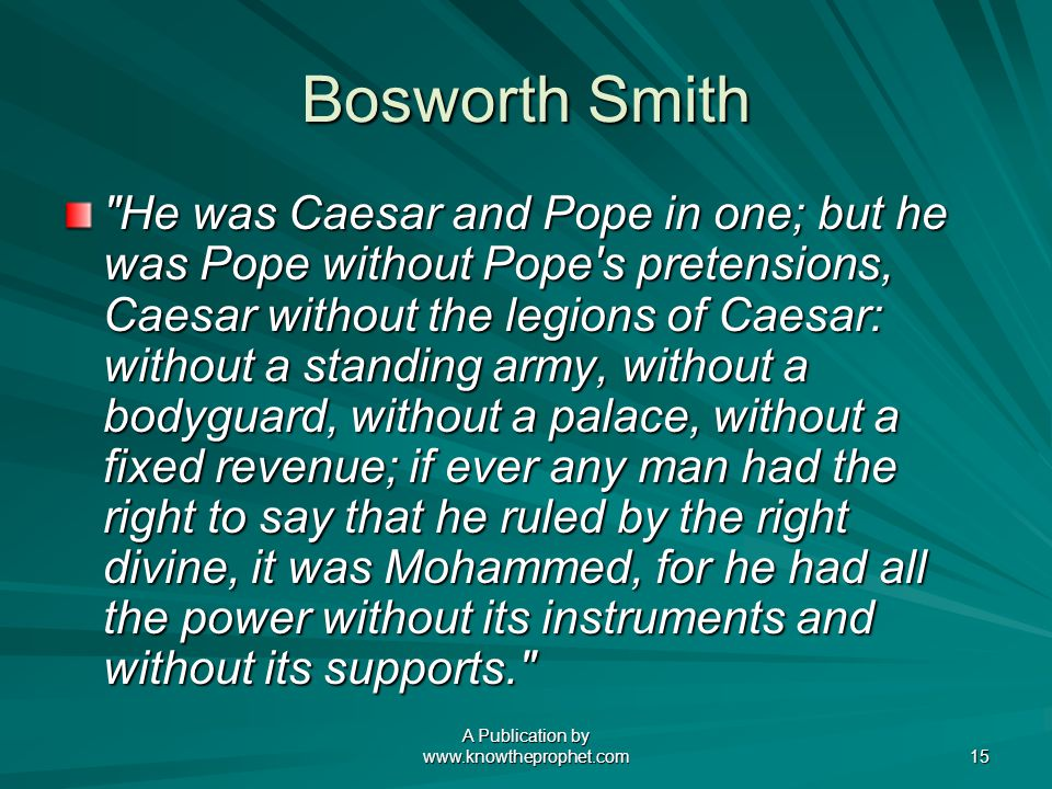 A Publication by www.knowtheprophet.com 15 Bosworth Smith He was Caesar and Pope in one; but he was Pope without Pope s pretensions, Caesar without the legions of Caesar: without a standing army, without a bodyguard, without a palace, without a fixed revenue; if ever any man had the right to say that he ruled by the right divine, it was Mohammed, for he had all the power without its instruments and without its supports.
