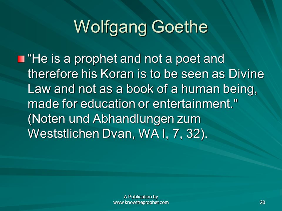 A Publication by www.knowtheprophet.com 20 Wolfgang Goethe He is a prophet and not a poet and therefore his Koran is to be seen as Divine Law and not as a book of a human being, made for education or entertainment. (Noten und Abhandlungen zum Weststlichen Dvan, WA I, 7, 32).