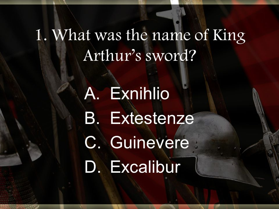 1. What was the name of King Arthur's sword A.Exnihlio B.Extestenze C.Guinevere D.Excalibur