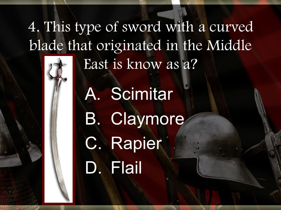 4. This type of sword with a curved blade that originated in the Middle East is know as a.