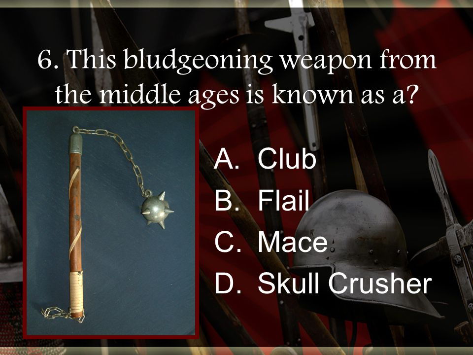 6. This bludgeoning weapon from the middle ages is known as a.