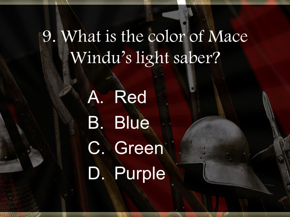 9. What is the color of Mace Windu's light saber A.Red B.Blue C.Green D.Purple