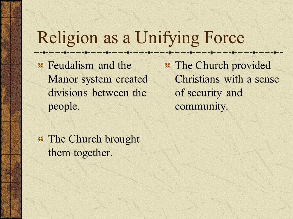 Religion as a Unifying Force Feudalism and the Manor system created divisions between the people.