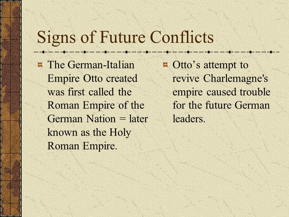 Signs of Future Conflicts The German-Italian Empire Otto created was first called the Roman Empire of the German Nation = later known as the Holy Roman Empire.