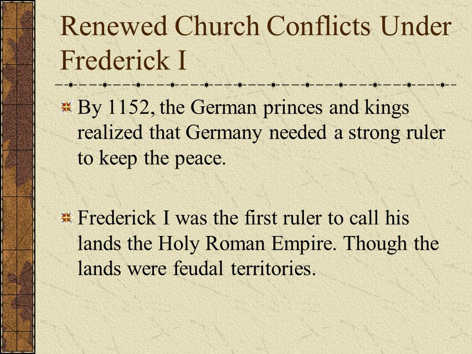 Renewed Church Conflicts Under Frederick I By 1152, the German princes and kings realized that Germany needed a strong ruler to keep the peace.