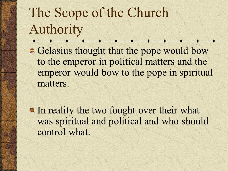 The Scope of the Church Authority Gelasius thought that the pope would bow to the emperor in political matters and the emperor would bow to the pope in spiritual matters.