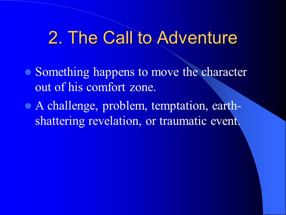 2. The Call to Adventure Something happens to move the character out of his comfort zone.