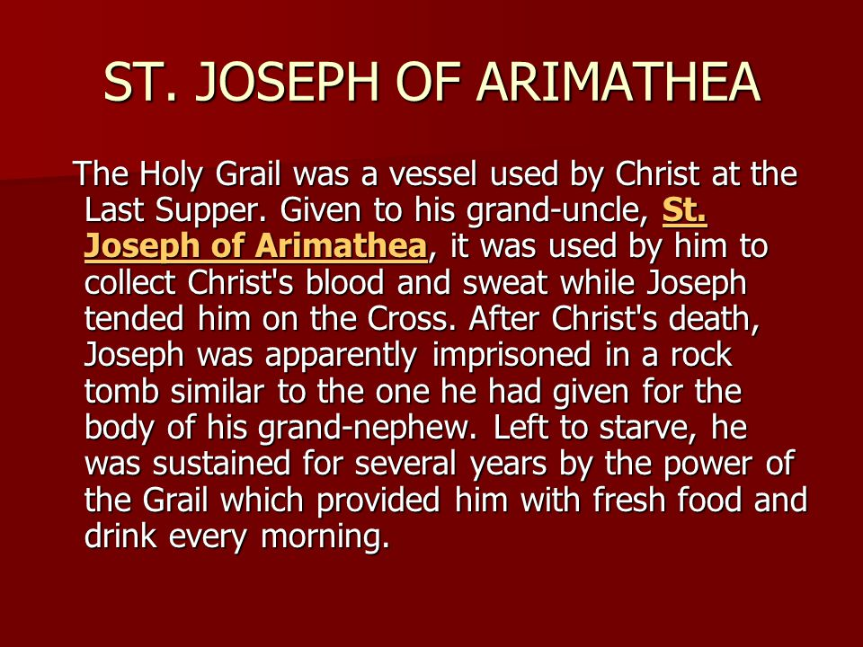 ST. JOSEPH OF ARIMATHEA The Holy Grail was a vessel used by Christ at the Last Supper. Given to his grand-uncle, St. Joseph of Arimathea, it was used