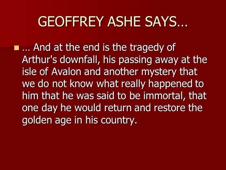 GEOFFREY ASHE SAYS… … And at the end is the tragedy of Arthur's downfall, his passing away at the isle of Avalon and another mystery that we do not kn