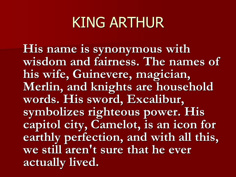 KING ARTHUR His name is synonymous with wisdom and fairness. The names of his wife, Guinevere, magician, Merlin, and knights are household words. His